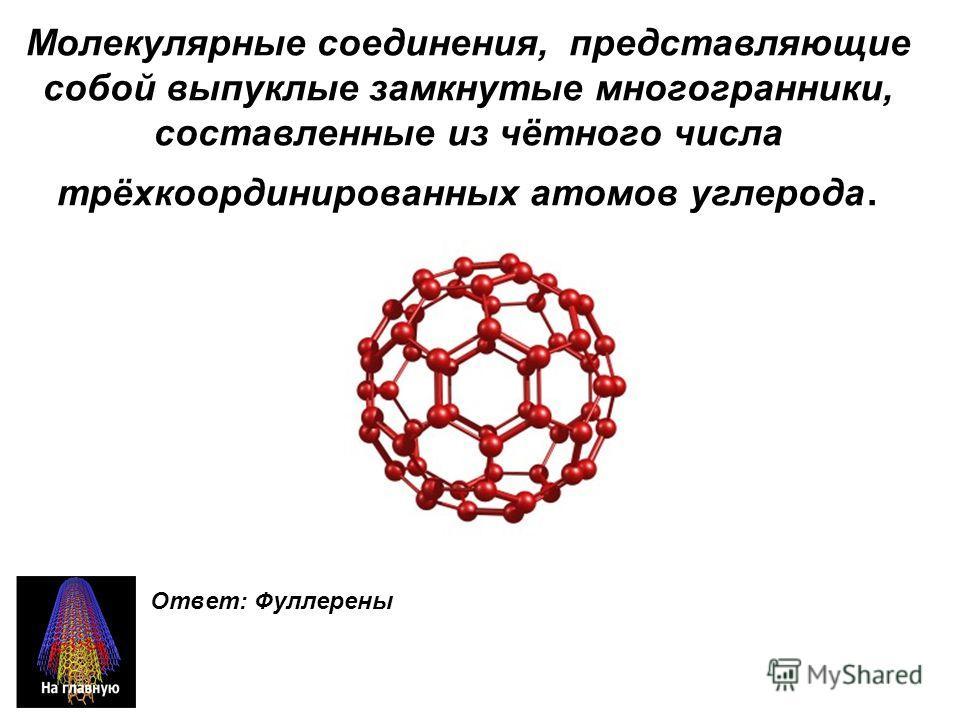 Молекулярные соединения, представляющие собой выпуклые замкнутые многогранники, составленные из чётного числа трёхкоординированных атомов углерода. Ответ: Фуллерены
