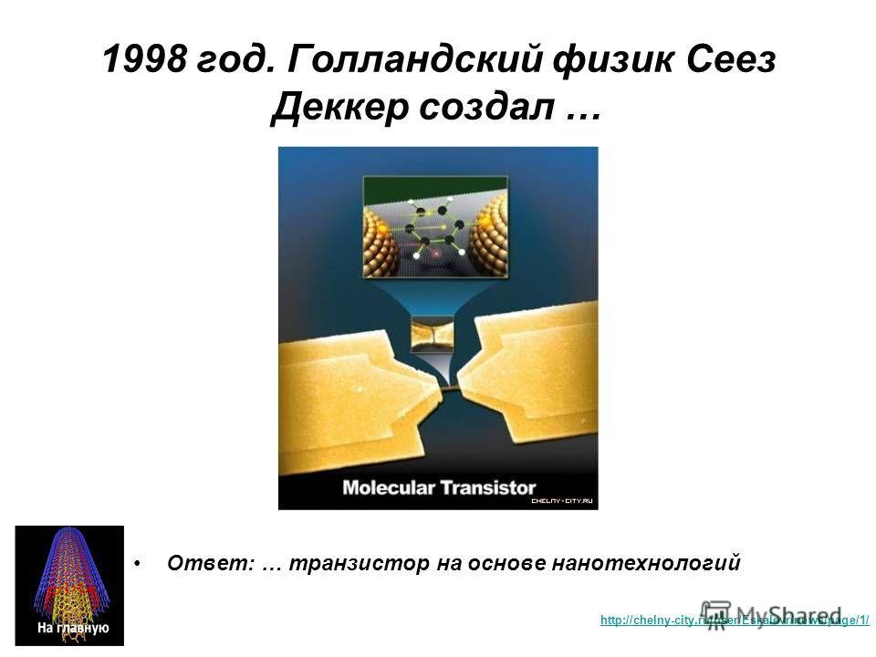 1998 год. Голландский физик Сеез Деккер создал … Ответ: … транзистор на основе нанотехнологий http://chelny-city.ru/user/Eskalevr/news/page/1/