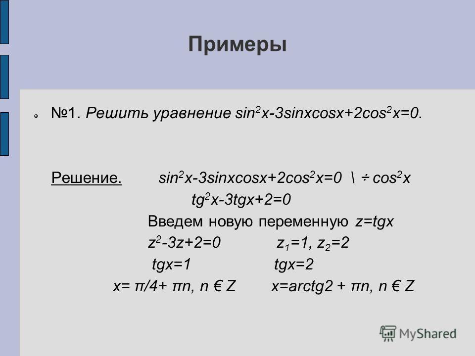 Примеры 1. Решить уравнение sin 2 x-3sinxcosx+2cos 2 x=0. Решение. sin 2 x-3sinxcosx+2cos 2 x=0 \ ÷ cos 2 x tg 2 x-3tgx+2=0 Введем новую переменную z=tgx z 2 -3z+2=0 z 1 =1, z 2 =2 tgx=1 tgx=2 x= π/4+ πn, n Z x=arctg2 + πn, n Z