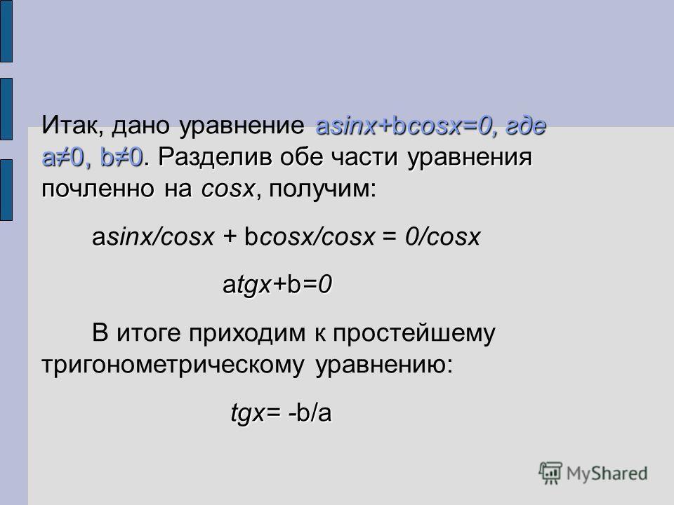 asinx+bcosx=0, где a0, b0. Разделив обе части уравнения почленно на cosx Итак, дано уравнение asinx+bcosx=0, где a0, b0. Разделив обе части уравнения почленно на cosx, получим: a asinx/cosx + bcosx/cosx = 0/cosx atgx+b=0 В итоге приходим к простейшем