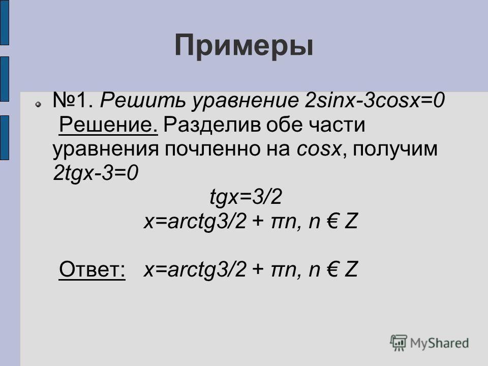 Примеры 1. Решить уравнение 2sinx-3cosx=0 Решение. Разделив обе части уравнения почленно на cosx, получим 2tgx-3=0 tgx=3/2 x=arctg3/2 + πn, n Z Ответ: x=arctg3/2 + πn, n Z