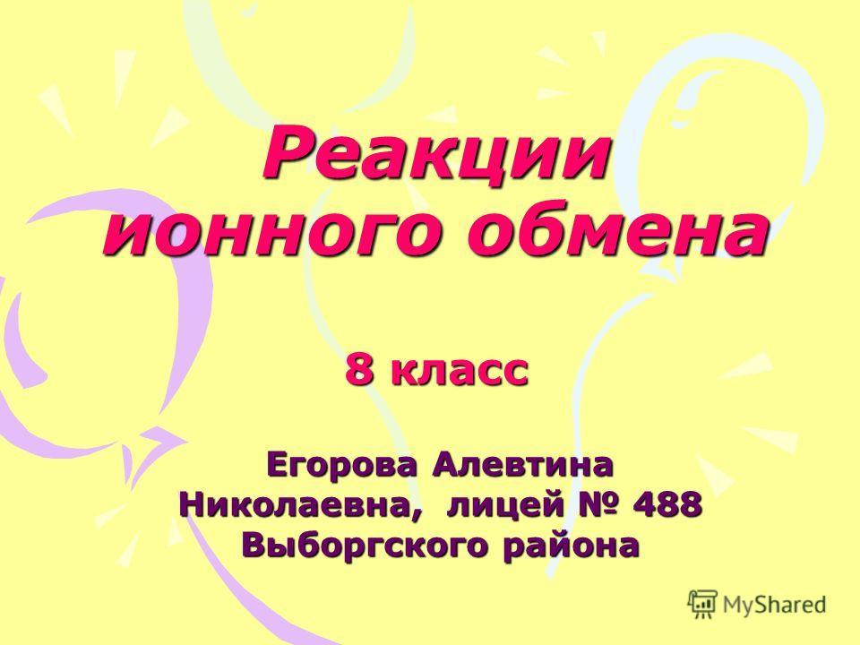 Реакции ионного обмена 8 класс Егорова Алевтина Николаевна, лицей 488 Выборгского района