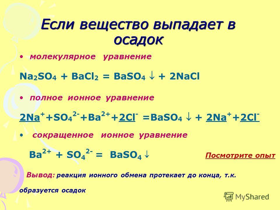 Если вещество выпадает в осадок молекулярное уравнение Na 2 SO 4 + BaCl 2 = BaSO 4 + 2NaCl полное ионное уравнение 2Na + +SO 4 2- +Ba 2+ +2Cl - =BaSO 4 + 2Na + +2Cl - сокращенное ионное уравнение Ba 2+ + SO 4 2- = BaSO 4 Посмотрите опыт Посмотрите оп