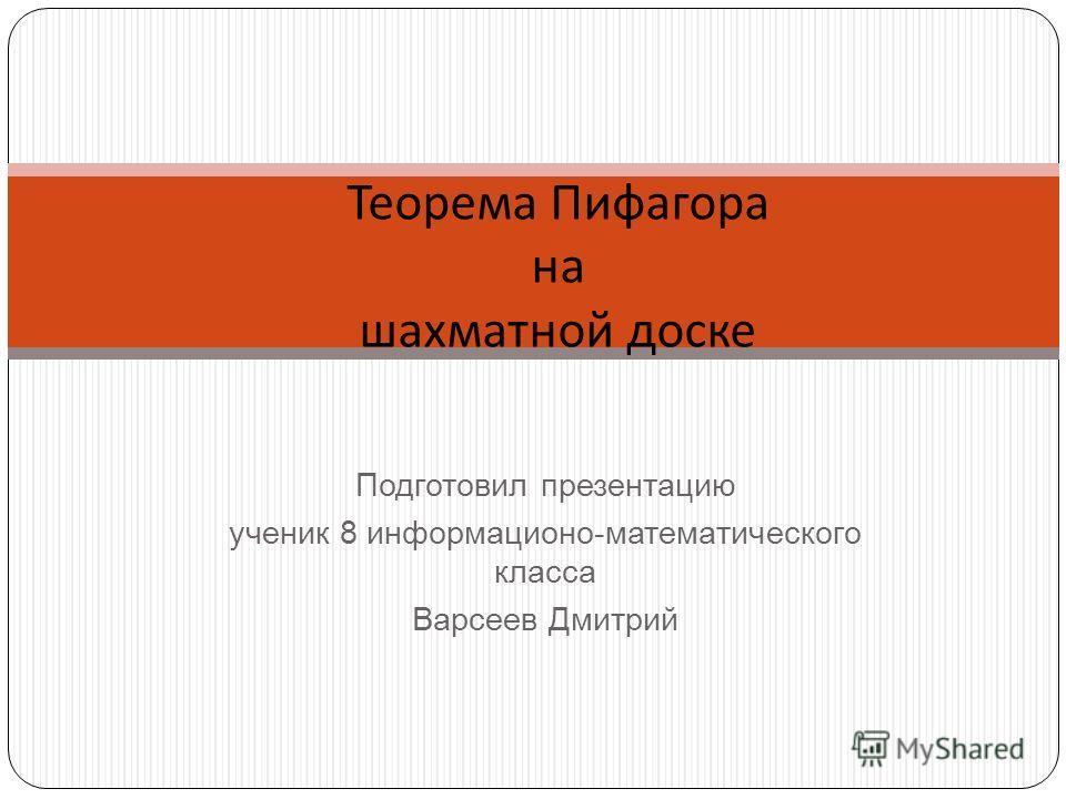 Подготовил презентацию ученик 8 информационо-математического класса Варсеев Дмитрий Теорема Пифагора на шахматной доске