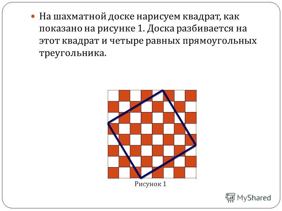 На шахматной доске нарисуем квадрат, как показано на рисунке 1. Доска разбивается на этот квадрат и четыре равных прямоугольных треугольника. Рисунок 1