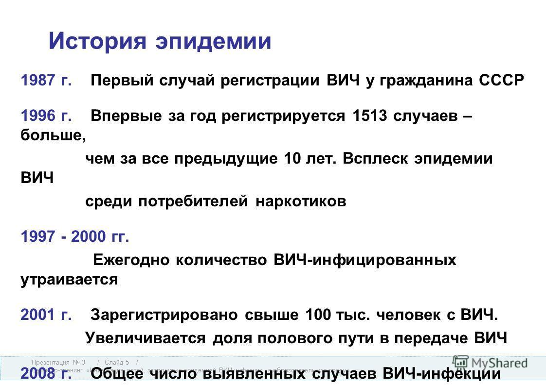 Презентация 3 Семинар-тренинг «Интеграция детей, затронутых эпидемией ВИЧ-инфекции, в образовательную среду» / Слайд 5 / История эпидемии 1987 г. Первый случай регистрации ВИЧ у гражданина СССР 1996 г. Впервые за год регистрируется 1513 случаев – бол