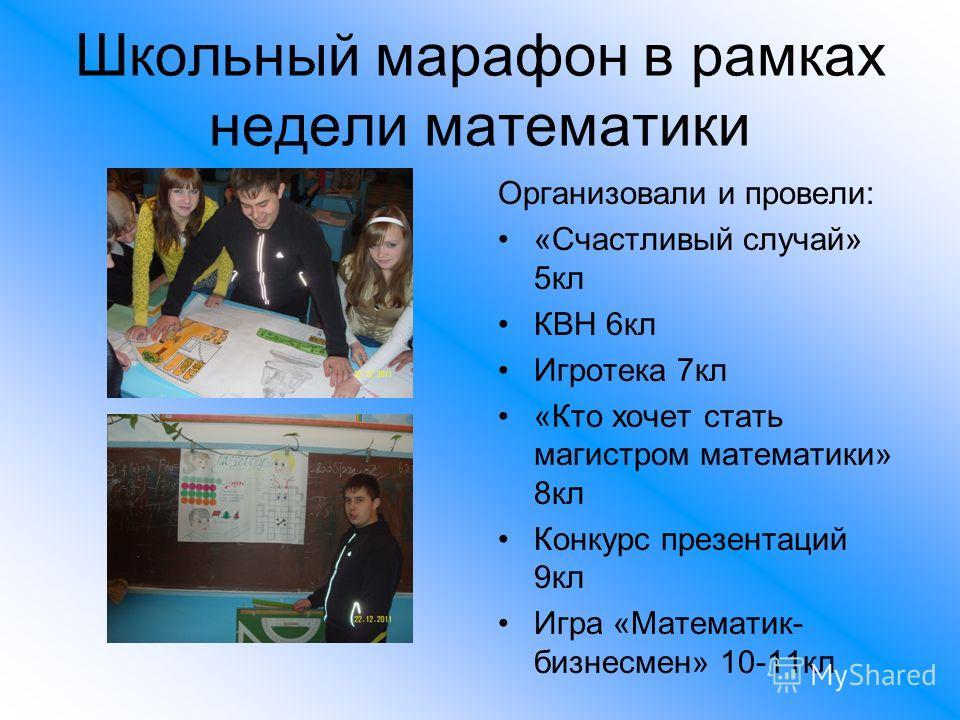 Школьный марафон в рамках недели математики Организовали и провели: «Счастливый случай» 5кл КВН 6кл Игротека 7кл «Кто хочет стать магистром математики» 8кл Конкурс презентаций 9кл Игра «Математик- бизнесмен» 10-11кл