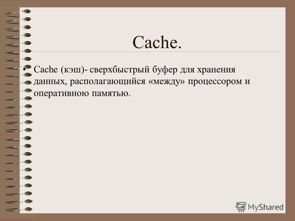 Сache. Cache (кэш)- сверхбыстрый буфер для хранения данных, располагающийся «между» процессором и оперативною памятью.