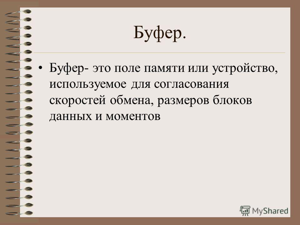 Буфер. Буфер- это поле памяти или устройство, используемое для согласования скоростей обмена, размеров блоков данных и моментов
