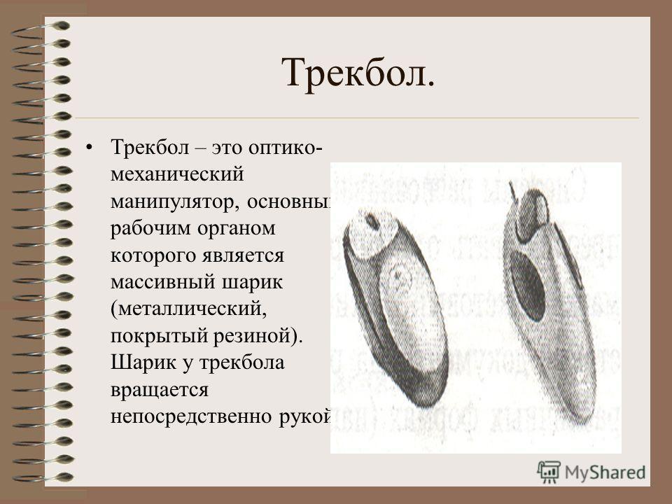 Трекбол. Трекбол – это оптико- механический манипулятор, основным рабочим органом которого является массивный шарик (металлический, покрытый резиной). Шарик у трекбола вращается непосредственно рукой.
