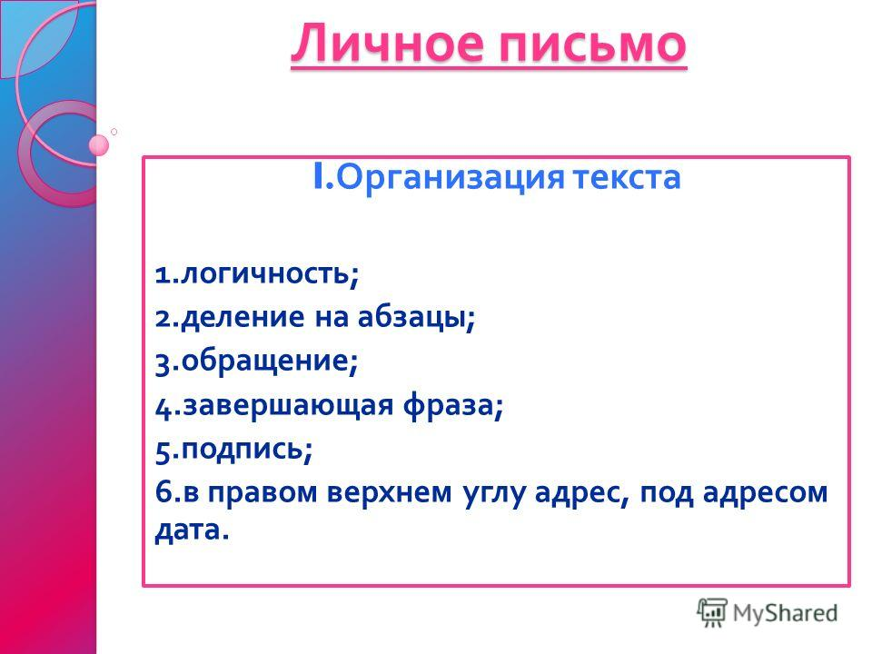 Личное письмо I. Организация текста 1. логичность ; 2. деление на абзацы ; 3. обращение ; 4. завершающая фраза ; 5. подпись ; 6. в правом верхнем углу адрес, под адресом дата.