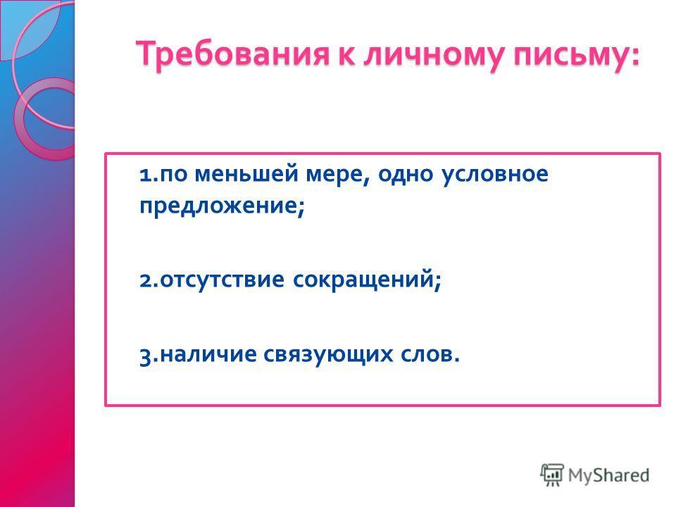 Требования к личному письму : 1. по меньшей мере, одно условное предложение ; 2. отсутствие сокращений ; 3. наличие связующих слов.