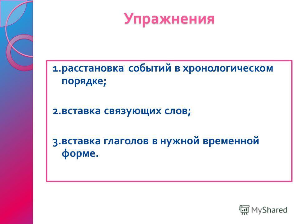 Упражнения 1. расстановка событий в хронологическом порядке ; 2. вставка связующих слов ; 3. вставка глаголов в нужной временной форме.
