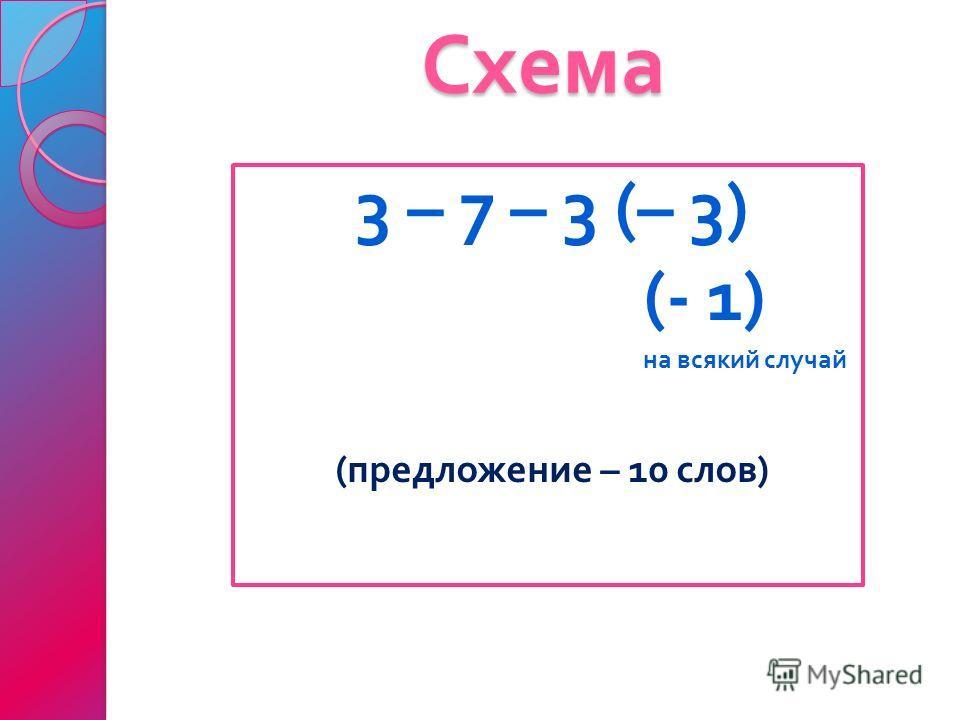 Схема 3 – 7 – 3 (– 3) (- 1) на всякий случай ( предложение – 10 слов )