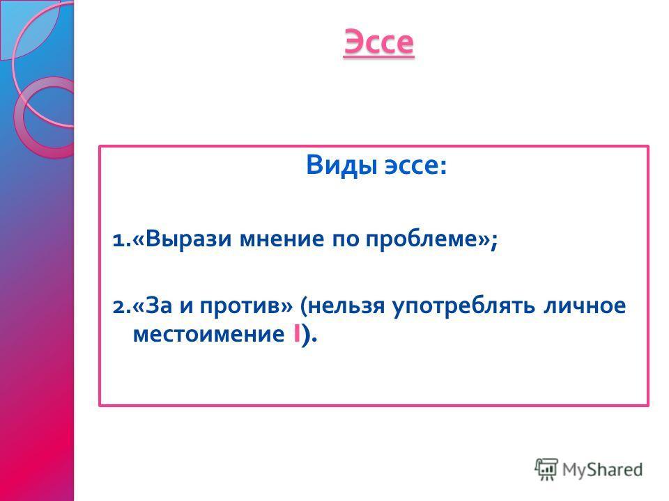 Эссе Виды эссе : 1.« Вырази мнение по проблеме »; 2.« За и против » ( нельзя употреблять личное местоимение I).