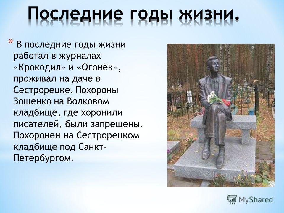 * В последние годы жизни работал в журналах «Крокодил» и «Огонёк», проживал на даче в Сестрорецке. Похороны Зощенко на Волковом кладбище, где хоронили писателей, были запрещены. Похоронен на Сестрорецком кладбище под Санкт- Петербургом.