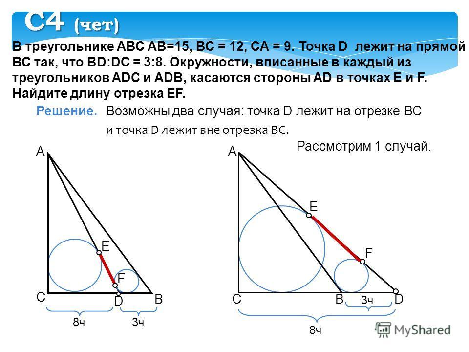 В треугольнике АВС АВ=15, ВС = 12, СА = 9. Точка D лежит на прямой ВС так, что BD:DC = 3:8. Окружности, вписанные в каждый из треугольников ADC и ADB, касаются стороны AD в точках E и F. Найдите длину отрезка EF. Решение. А В С Возможны два случая: т