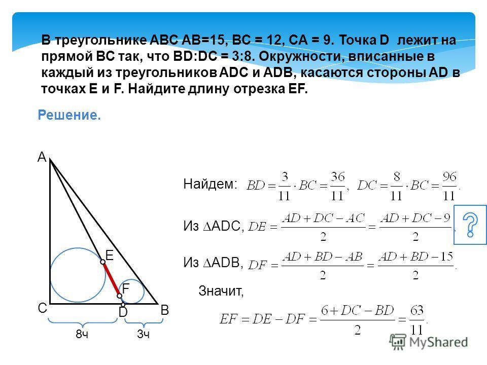 В треугольнике АВС АВ=15, ВС = 12, СА = 9. Точка D лежит на прямой ВС так, что BD:DC = 3:8. Окружности, вписанные в каждый из треугольников ADC и ADB, касаются стороны AD в точках E и F. Найдите длину отрезка EF. Решение. А В С 3ч D 8ч Найдем: Значит