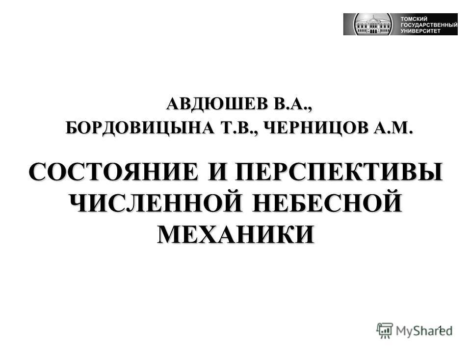 1 АВДЮШЕВ В.А., БОРДОВИЦЫНА Т.В., ЧЕРНИЦОВ А.М. СОСТОЯНИЕ И ПЕРСПЕКТИВЫ ЧИСЛЕННОЙ НЕБЕСНОЙ МЕХАНИКИ