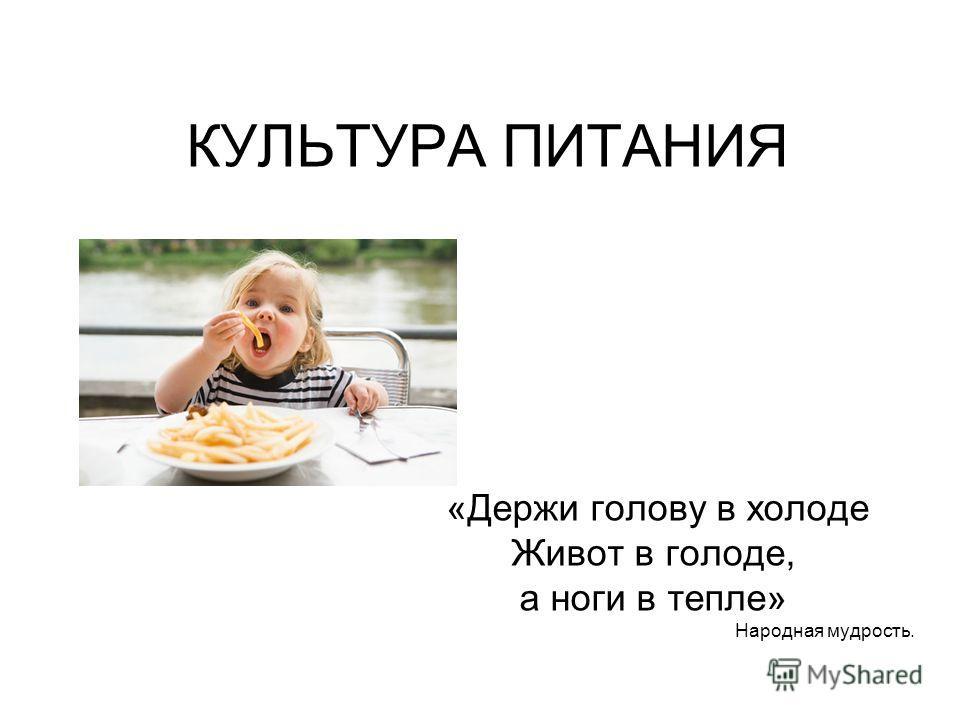 КУЛЬТУРА ПИТАНИЯ «Держи голову в холоде Живот в голоде, а ноги в тепле» Народная мудрость.