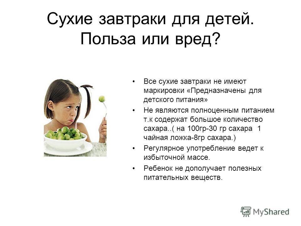 Сухие завтраки для детей. Польза или вред? Все сухие завтраки не имеют маркировки «Предназначены для детского питания» Не являются полноценным питанием т.к содержат большое количество сахара..( на 100гр-30 гр сахара 1 чайная ложка-8гр сахара.) Регуля