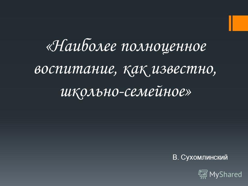 «Наиболее полноценное воспитание, как известно, школьно-семейное» В. Сухомлинский