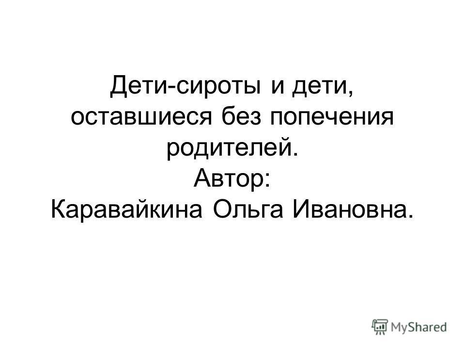 Дети-сироты и дети, оставшиеся без попечения родителей. Автор: Каравайкина Ольга Ивановна.