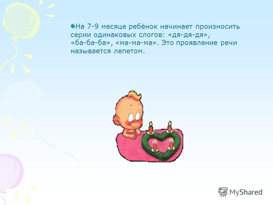 На 7-9 месяце ребёнок начинает произносить серии одинаковых слогов: «дя-дя-дя», «ба-ба-ба», «ма-ма-ма». Это проявление речи называется лепетом.