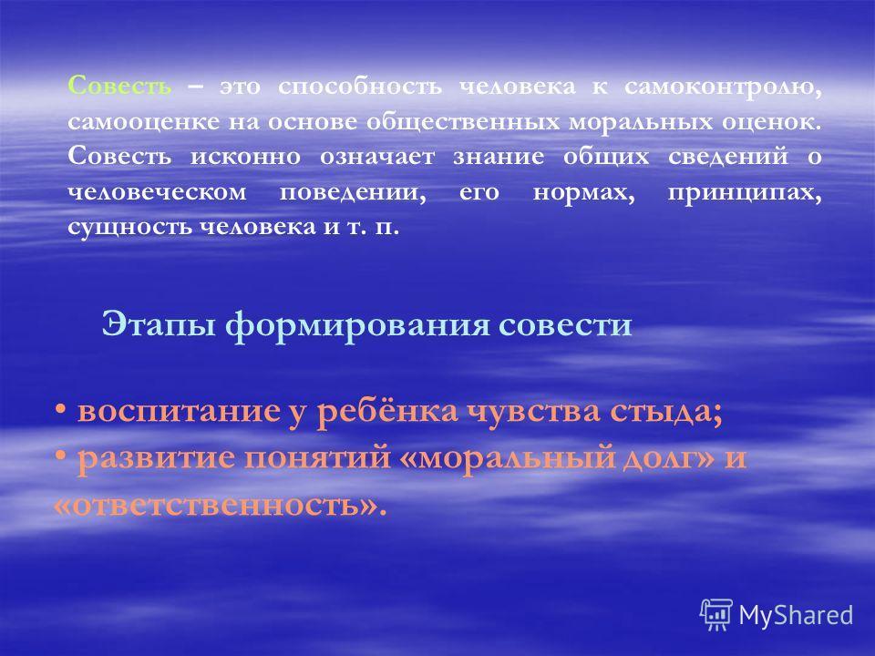 Совесть – это способность человека к самоконтролю, самооценке на основе общественных моральных оценок. Совесть исконно означает знание общих сведений о человеческом поведении, его нормах, принципах, сущность человека и т. п. Этапы формирования совест