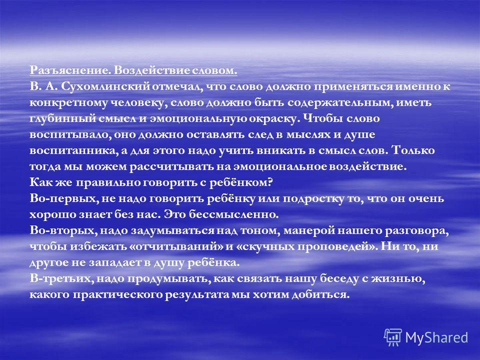 Разъяснение. Воздействие словом. В. А. Сухомлинский отмечал, что слово должно применяться именно к конкретному человеку, слово должно быть содержательным, иметь глубинный смысл и эмоциональную окраску. Чтобы слово воспитывало, оно должно оставлять сл