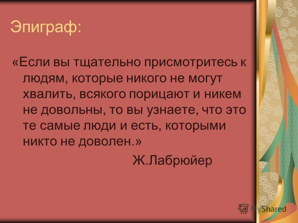 Эпиграф: «Если вы тщательно присмотритесь к людям, которые никого не могут хвалить, всякого порицают и никем не довольны, то вы узнаете, что это те самые люди и есть, которыми никто не доволен.» Ж.Лабрюйер