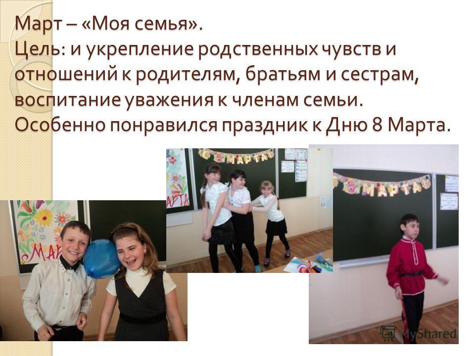 Март – « Моя семья ». Цель : и укрепление родственных чувств и отношений к родителям, братьям и сестрам, воспитание уважения к членам семьи. Особенно понравился праздник к Дню 8 Марта.