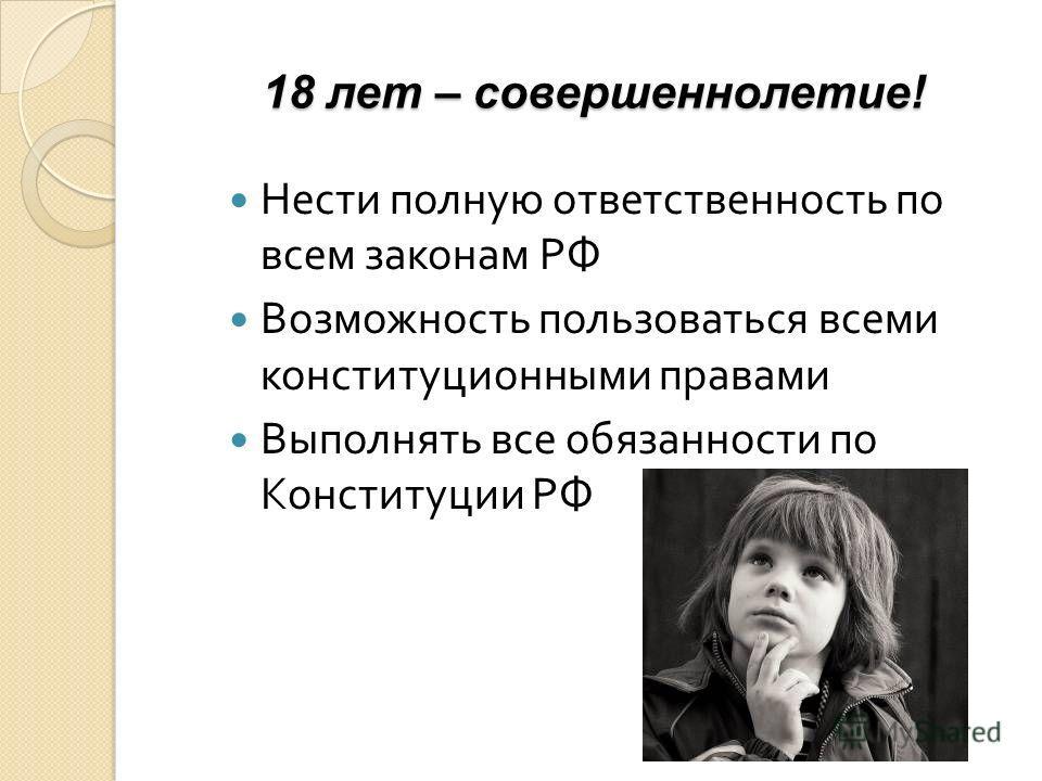 18 лет – совершеннолетие! Нести полную ответственность по всем законам РФ Возможность пользоваться всеми конституционными правами Выполнять все обязанности по Конституции РФ