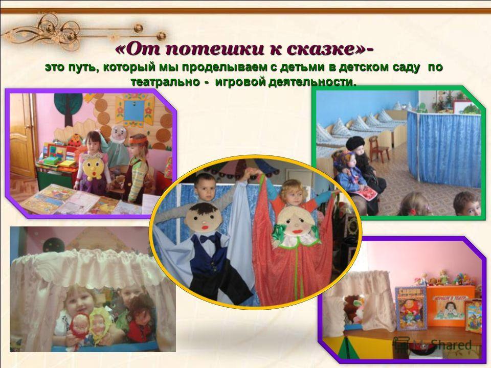 «От потешки к сказке»- это путь, который мы проделываем с детьми в детском саду по театрально - игровой деятельности.