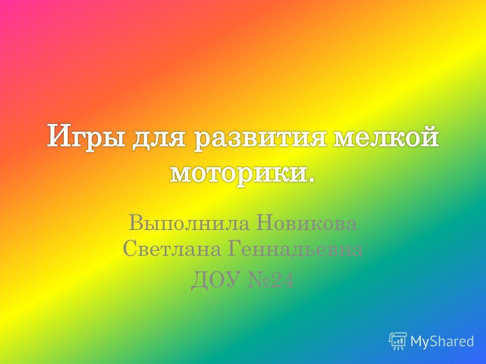 Выполнила Новикова Светлана Геннадьевна ДОУ 24