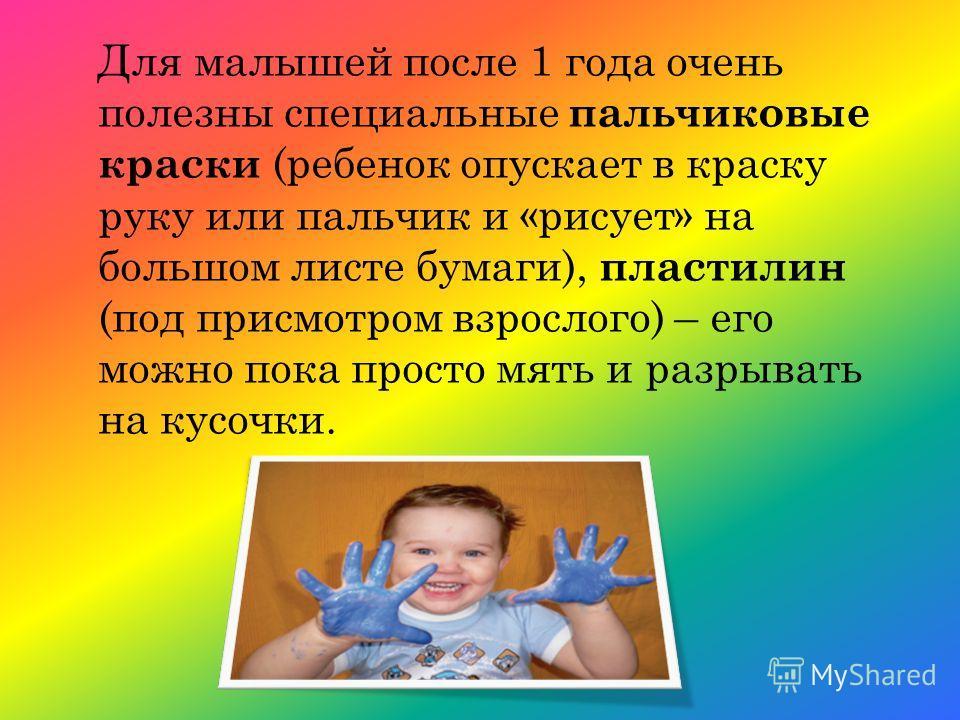 Для малышей после 1 года очень полезны специальные пальчиковые краски (ребенок опускает в краску руку или пальчик и «рисует» на большом листе бумаги), пластилин (под присмотром взрослого) – его можно пока просто мять и разрывать на кусочки.