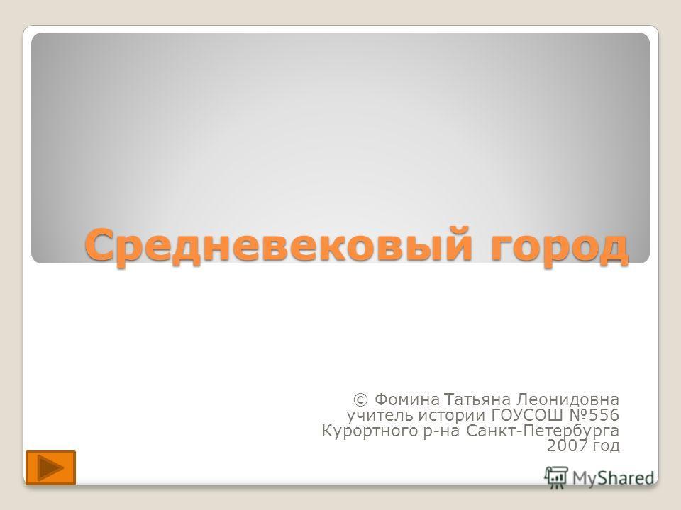 Средневековый город © Фомина Татьяна Леонидовна учитель истории ГОУСОШ 556 Курортного р-на Санкт-Петербурга 2007 год
