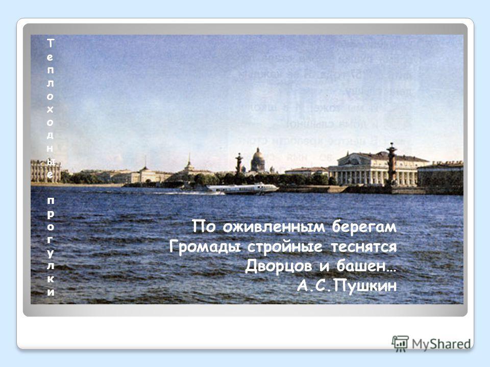 По оживленным берегам Громады стройные теснятся Дворцов и башен… А.С.Пушкин Теплоходные прогулкиТеплоходные прогулки