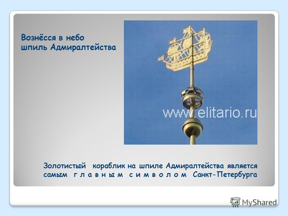 Вознёсся в небо шпиль Адмиралтейства Золотистый кораблик на шпиле Адмиралтейства является самым г л а в н ы м с и м в о л о м Санкт-Петербурга