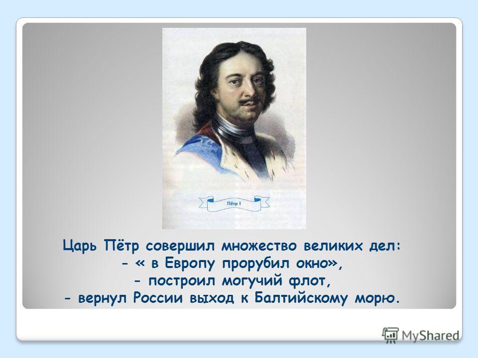 Царь Пётр совершил множество великих дел: - « в Европу прорубил окно», - построил могучий флот, - вернул России выход к Балтийскому морю.
