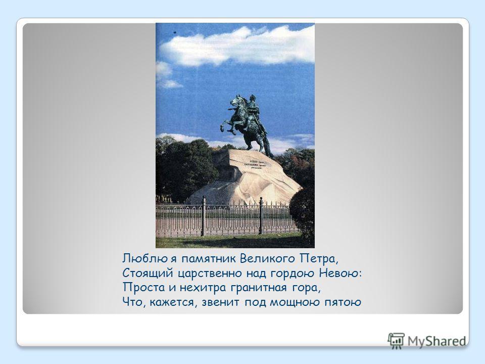 Люблю я памятник Великого Петра, Стоящий царственно над гордою Невою: Проста и нехитра гранитная гора, Что, кажется, звенит под мощною пятою
