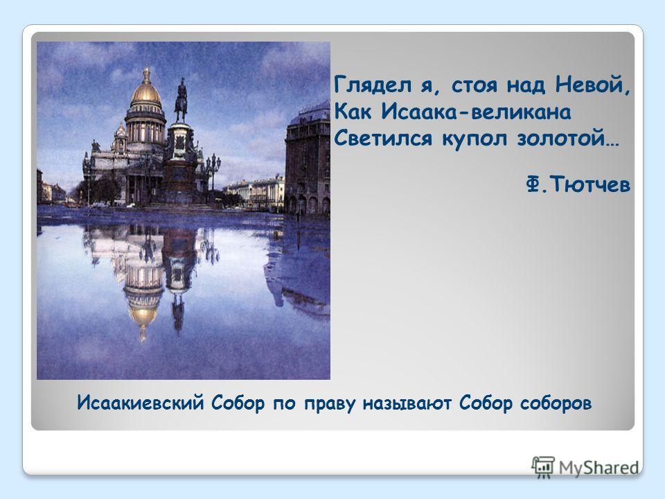 Исаакиевский Собор по праву называют Собор соборов Глядел я, стоя над Невой, Как Исаака-великана Светился купол золотой… Ф.Тютчев
