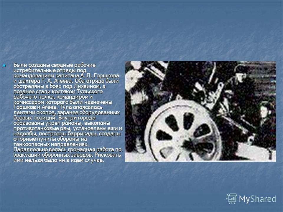 Были созданы сводные рабочие истребительные отряды под командованием капитана А. П. Горшкова и шахтера Г. А. Агеева. Оба отряда были обстреляны в боях под Лихвином, а позднее стали костяком Тульского рабочего полка, командиром и комиссаром которого б