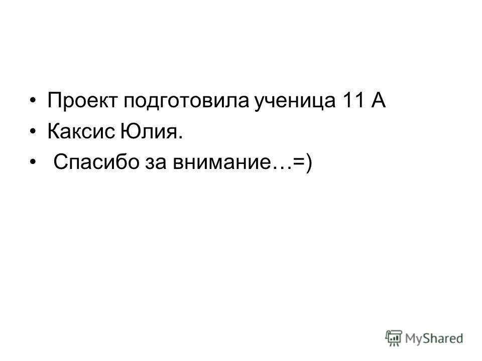 Проект подготовила ученица 11 А Каксис Юлия. Спасибо за внимание…=)