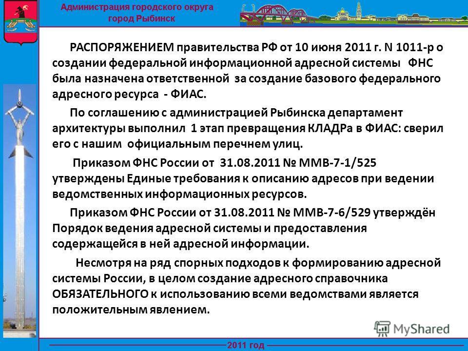 РАСПОРЯЖЕНИЕМ правительства РФ от 10 июня 2011 г. N 1011-р о создании федеральной информационной адресной системы ФНС была назначена ответственной за создание базового федерального адресного ресурса - ФИАС. По соглашению с администрацией Рыбинска деп