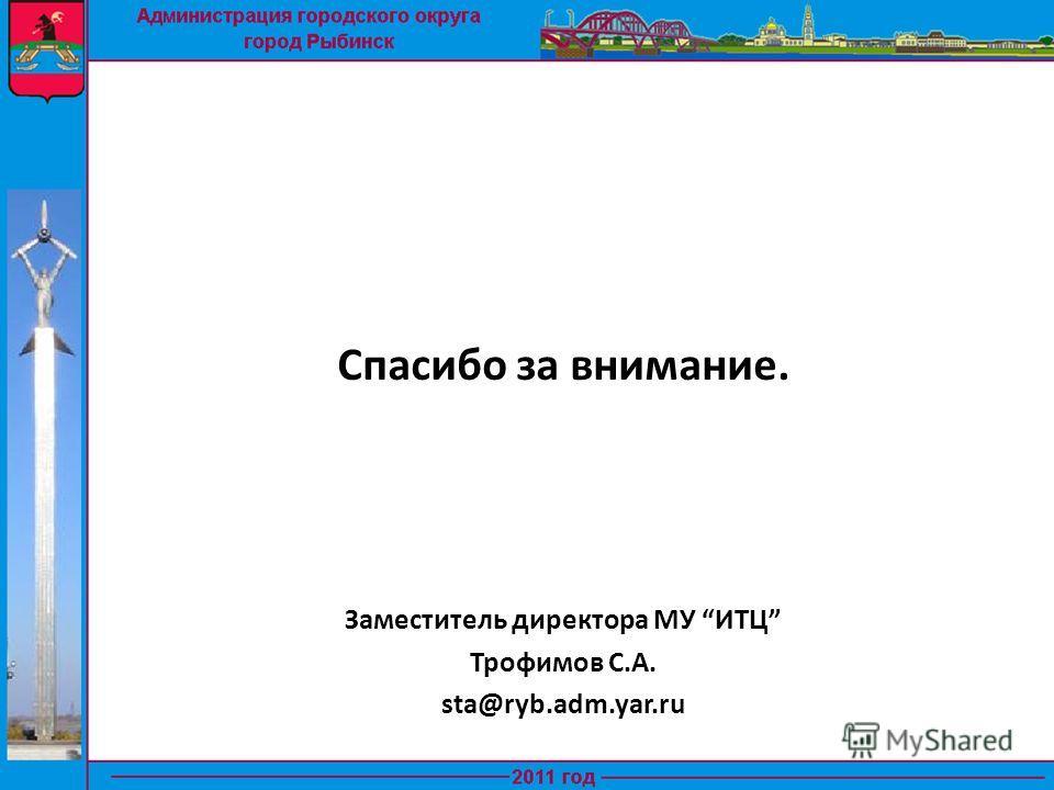 Спасибо за внимание. Заместитель директора МУ ИТЦ Трофимов С.А. sta@ryb.adm.yar.ru