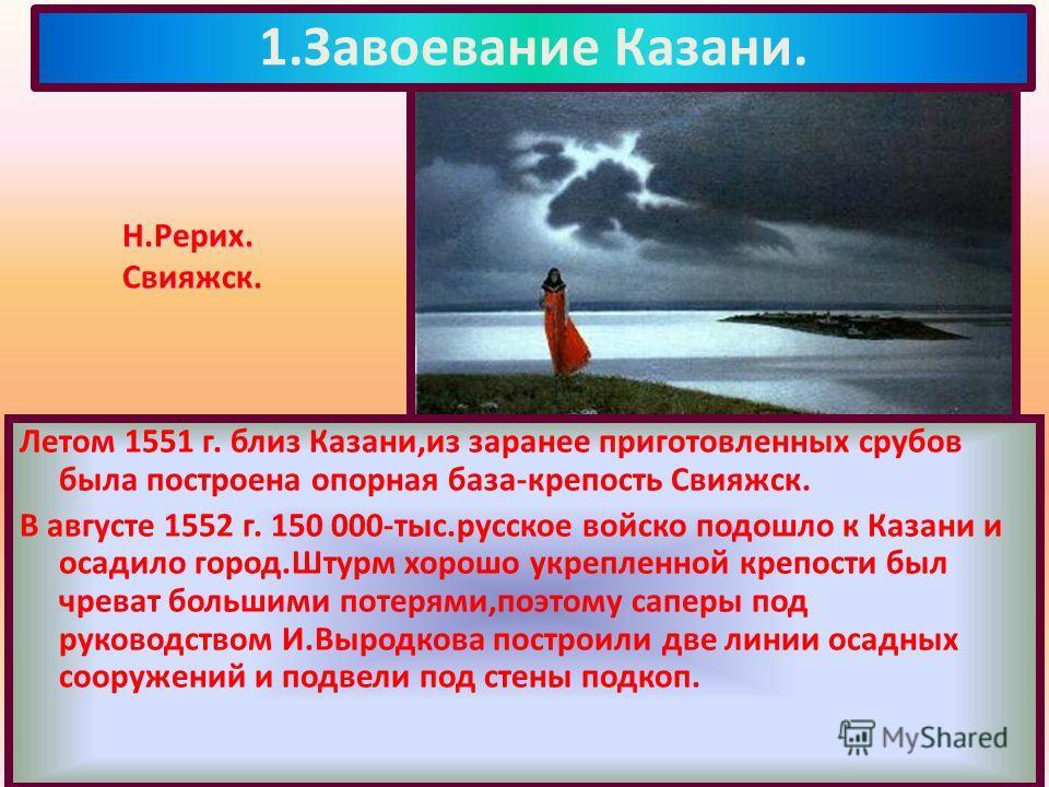 Летом 1551 г. близ Казани,из заранее приготовленных срубов была построена опорная база-крепость Свияжск. В августе 1552 г. 150 000-тыс.русское войско подошло к Казани и осадило город.Штурм хорошо укрепленной крепости был чреват большими потерями,поэт