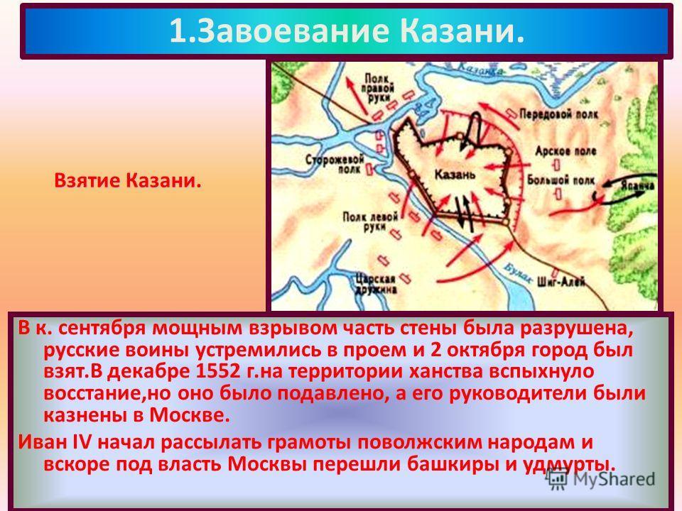 В к. сентября мощным взрывом часть стены была разрушена, русские воины устремились в проем и 2 октября город был взят.В декабре 1552 г.на территории ханства вспыхнуло восстание,но оно было подавлено, а его руководители были казнены в Москве. Иван IV