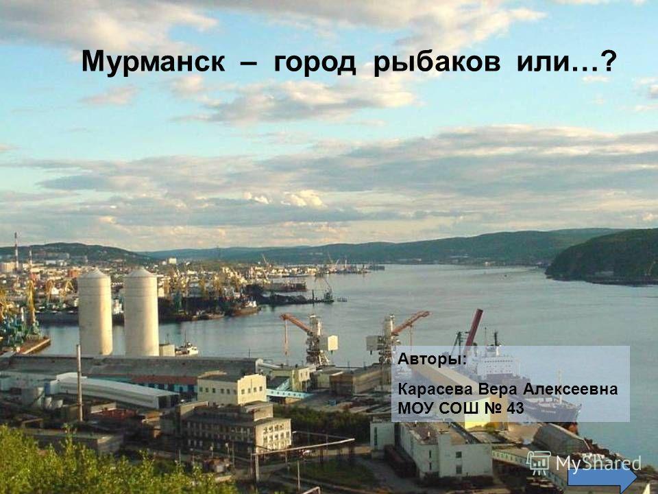 Мурманск – город рыбаков или…? Авторы: Карасева Вера Алексеевна МОУ СОШ 43