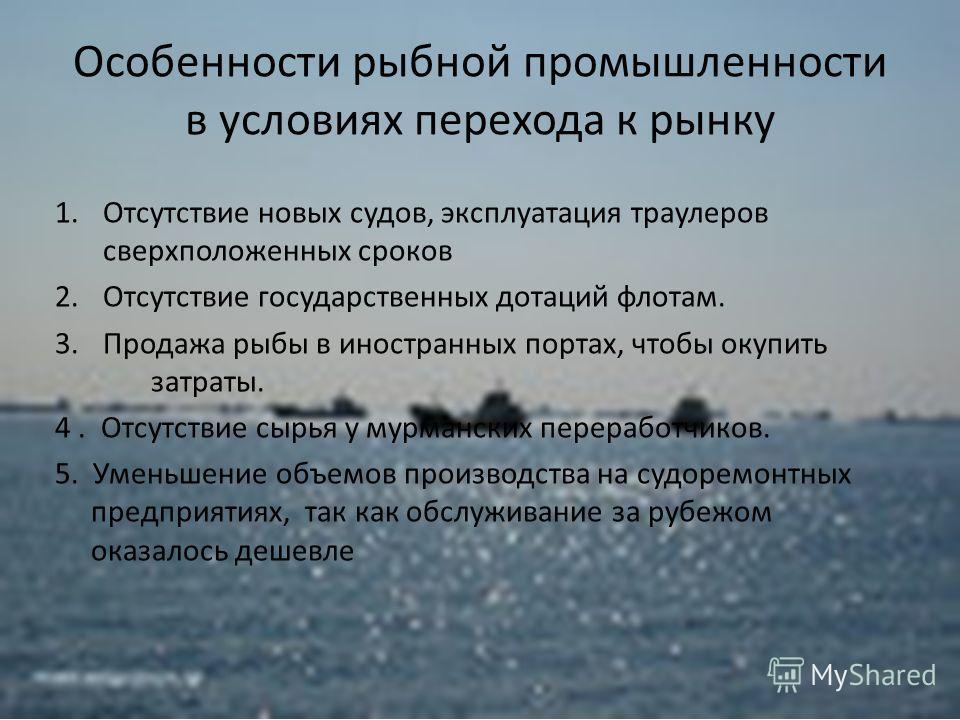 Особенности рыбной промышленности в условиях перехода к рынку 1.Отсутствие новых судов, эксплуатация траулеров сверхположенных сроков 2.Отсутствие государственных дотаций флотам. 3.Продажа рыбы в иностранных портах, чтобы окупить затраты. 4. Отсутств